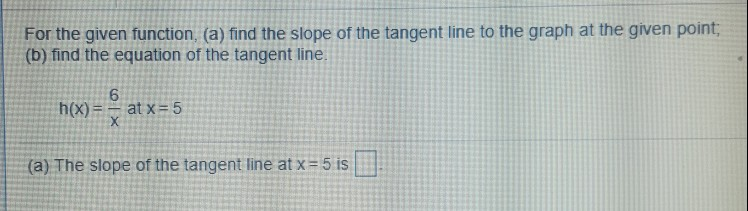For the given function, (a) find the slope of the tangent line to the graph at the given point (b) find the equation of the tangent line. 6 h(x)--at x = 5 (a) The slope of the tangent line at x= 5 is 나