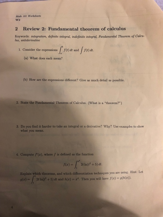Math 181 Worksheets W2 2 Review 2: Fundamental theorem of calculus Keywords: integration, definite integral, indefinite integral, Fundamental Theorem of Calcu lus, antiderivative 1. Conaier the orot t. (a) What does each mean? (b) How are the expressions different? Give as much detail as possible. 2. State the Fundamental Theorem of Calculus. (What is a theorem?) 3. Do you find it harder to take an integral or a derivative? Why? Use examples to show what you mean. 4. Compute f(x), where f is defined as the function 2(+5) dt Explain which theorems, and which differentiation techniques you are using. Hint: Let g(s)- 2t ln(t2 + 5) dt and h(z)-a. Then you will have f(r)-g(h(z)).