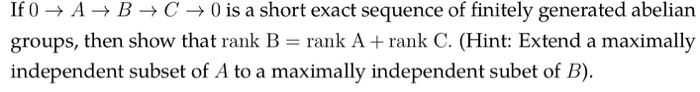 If 0-ABC0 is a short exact sequence of finitely generated abelian groups, then show that rank B- rank A + rank C. (Hint: Extend a maximally independent subset of A to a maximally independent subet of B).