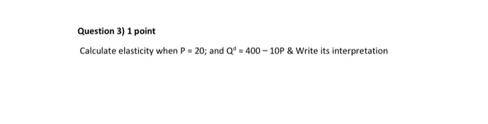 Question 3) 1 point Calculate elasticity when P 20; and Qd 400-10P & Write its interpretation
