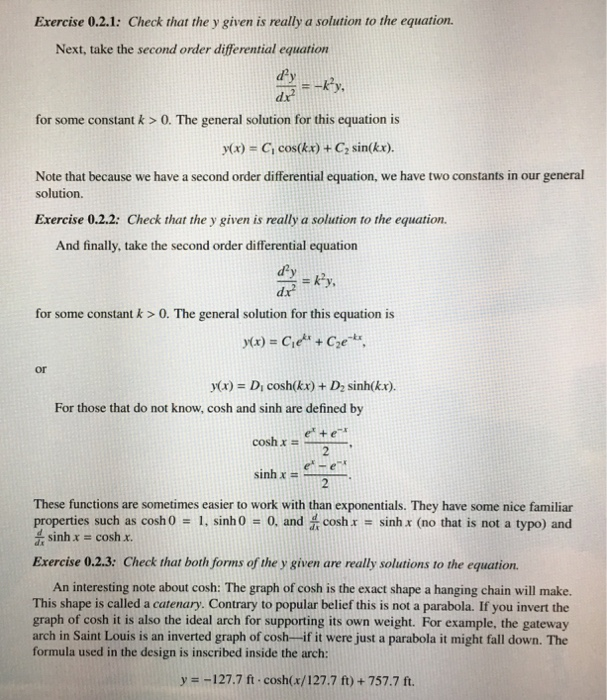 Exercise 0.2.1: Check that the y given is really a solution to the equation Next, take the second order differential equation dx for some constant k > 0. The general solution for this equation is y(x)-C, cos(kx) + C, sin(kr). Note that because we have a second order differential equation, we have two constants in our general solution Exercise 0.2.2: Check that the y given is really a solution to the equation. And finally, take the second order differential equation d. for some constant k > 0. The general solution for this equation is x)- CeCe or y(x) Di cosh(kx) + D2 sinh(kx) For those that do not know, cosh and sinh are defined by sinh x . These functions are sometimes easier to work with than exponentials. They have some nice familiar properties such as cosh 0-1, sinh 0 0, and芸cosh x sinh x (no that is not a typo) and dsinh cosh x Exercise 0.2.3: Check that both forms of the y given are really solutions to the equation An interesting note about cosh: The graph of cosh is the exact shape a hanging chain will make. This shape is called a catenary. Contrary to popular belief this is not a parabola. If you invert the graph of cosh it is also the ideal arch for supporting its own weight. For example, the gateway arch in Saint Louis is an inverted graph of cosh if it were just a parabola it might fall down. The formula used in the design is inscribed inside the arch: y -127.7A . cosh(x/127.7 ft) + 757.7 ft.