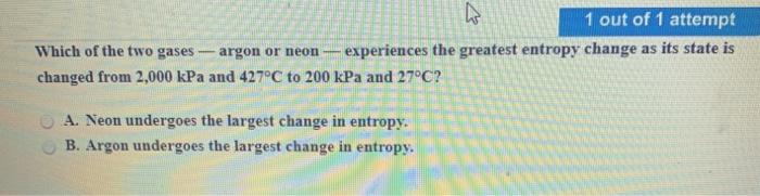 1 out of 1 attempt Which of the two gases-argon or neon -experiences the greatest entropy change as its state is changed from 2,000 kPa and 427°C to 200 kPa and 27 C? A. Neon undergoes the largest change in entropy. OB. Argon undergoes the largest change in entropy.
