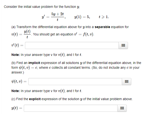Consider the initial value problem for the function y, 512) -5,1 (a) Transform the differential equation above for y into a separable equation for y(t) v(t)--. You should get an equation f(t, u). d (t) Note: In your answer type v for v(t), and t for t. (b) Find an implicit expression of all solutions y of the differential equation above, in the form ụ(t, u)-c, where c collects all constant terms. (So, do not include any c in your answer.) t(t, t) = Note: In your answer type v for v(t), and t for t. (C) Find the explicit expression of the solution y of the initial value problem above.