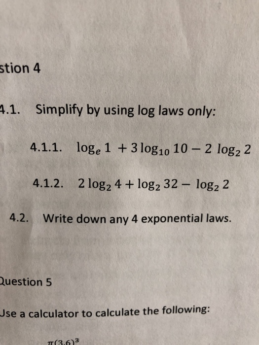 stion 4 .1. Simplify by using log laws only: 4.1.1. loge 1 3 log1o 10-2 log2 2 4.1.2. 2 log2 4 + log2 32-log2 2 4.2. Write down any 4 exponential laws. Question 5 Use a calculator to calculate the following: T(3.6)3