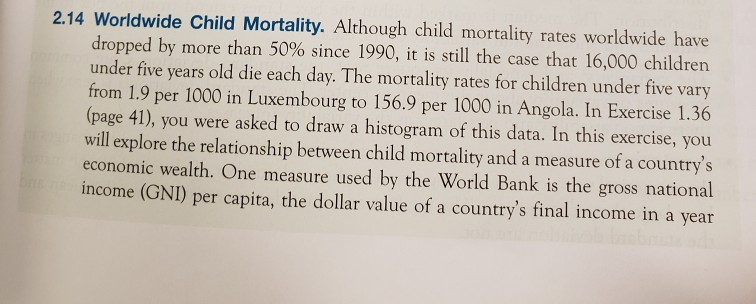 2.14 Worldwide Child Mortality. Although child mortality rates worldwide have dropped by more than 50% since 1990, it is still the case that 16,000 children under five years old die each day. The mortality rates for children under five vary from 1.9 per 1000 in Luxembourg to 156.9 per 1000 in Angola. In Exercise 1.36 (page 41), you were asked to draw a histogram of this data. In this exercise, you will explore the relationship between child mortality and a measure of a countrys economic wealth. One measure used by the World Bank is the gross national income (GNI) per capita, the dollar value of a countrys final income in a year