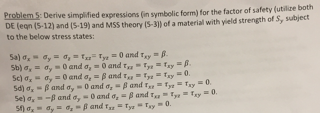 Proble m5: Derive simplified expressions (in symbolic form) for the factor of safety (utilize both DE (eqn (5-12) and (5-19) and MSS theory (5-3) of a material with yield strength of Sy subject to the below stress states: