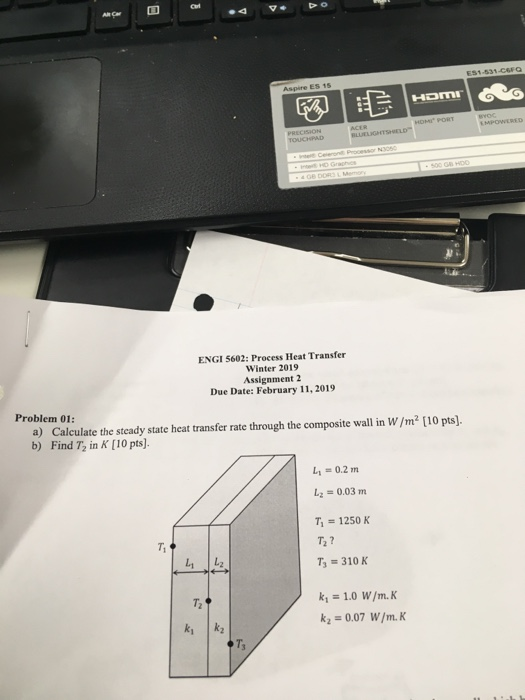 ENGI 5602: Process Heat Transfer Winter 2019 Assignment 2 Due Date: February 11, 2019 Problem 01: a) Calculate the steady state heat transfer rate through the composite wall in W /m2 [10 pts). b) Find T2 in K [10 pts). L-0.2 m -0.03 m 7, = 1250 K T2 ? = 310 K T2 20.07 W/m.K Ts