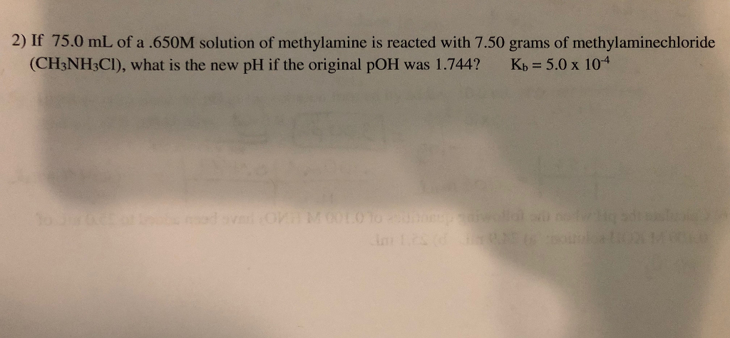 2) If 75.0 mL of a .650M solution of methylamine is reacted with 7.50 grams of methylaminechloride (CH:NH3CID, what is the new pH if the original pOH was 1.744? Kb 5.0 x 104