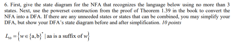 6. First, give the state diagram for the NFA that recognizes the language below using no more than 3 states. Next, use the powerset construction from the proof of Theorem 1.39 in the book to convert the NFA into a DFA. If there are any unneeded states or states that can be combined, you may simplify your DFA, but show your DFAs state diagram before and after simplification. 10 points o we\a, b aa is a suffix ofvw