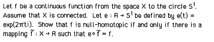 Let f be a continuous function from the space X to the circle Ss Assume that X is connected. Let e R 1 be defined by et)- exp(2πti). Show that f is null-homotopic if and only if there is a mapping Ĩ:X-R such that eof-f.