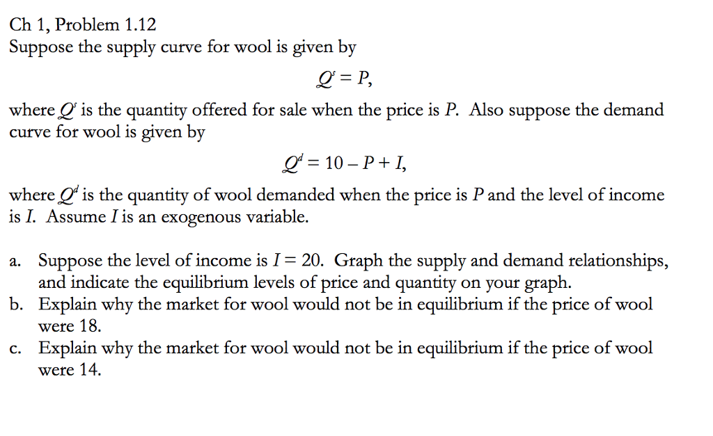Ch 1, Problem 1.12 Suppose the supply curve for wool is given by where O is the quantity offered for sale when the price is P. Also suppose the demand curve for wool is given by where Qis the quantity of wool demanded when the price is P and the level of income is l. Assume 1 is an exogenous variable. a. Suppose the level of income is I-20. Graph the supply and demand relationships, and indicate the equilibrium levels of price and quantity on your graph. Explain why the market for wool would not be in equilibrium if the price of wool were 18. Explain why the market for wool would not be in equilibrium if the price of wool were 14. b. c.