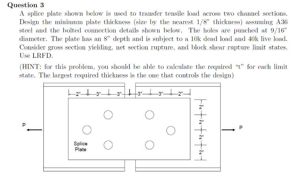 Question 3 A splice plate shown below is used to transfer tensile load across two channel sections. Design the minimum plate