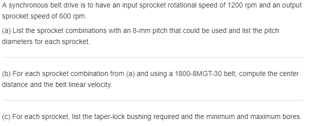 A synchronous belt drive is to have an input sprocket rotational speed of 1200 rpm and an output sprocket speed of 600 rpm. (a) List the sprocket combinations with an 8-mm pitch that could be used and list the pitch diameters for each sprocket. (b) For each sprocket combination from (a) and using a 1800-8MGT-30 belt, compute the center distance and the belt linear velocity. (c) For each sprocket, list the taper-lock bushing required and the minimum and maximum bores.