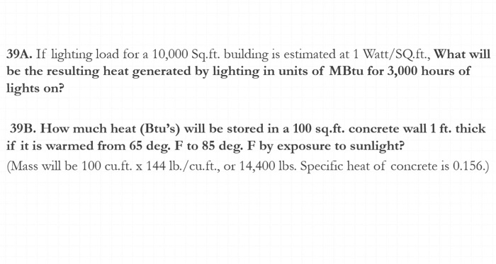 39A. If lighting load for a 10,000 Sq.ft. building is estimated at 1 Watt/SQ.ft., What will be the resulting heat generated by lighting in units of MBtu for 3,000 hours of lights on? 39B. How much heat (Btus) will be stored in a 100 sq.ft. concrete wall 1 ft. thick if it is warmed from 65 deg. F to 85 deg. F by exposure to sunlight? Mass will be 100 cu.ft. x 144 lb./cu.ft., or 14,400 lbs. Specific heat of concrete is 0.156.)