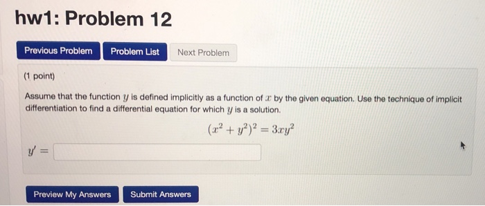 hw1: Problem 12 Previous Problem Problem List (1 point) Assume that the function y is defined implicitly as a function of z by the given equation. Use the technique of implicit Next Problem differentiation to find a differential equation for which y is a solution 2212 Preview My AnswersSubmit Answers