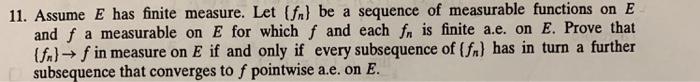 11. Assume E has finite measure. Let (fal be a sequence of measurable functions on E and f a measurable on E for which f and each fn is finite a.e. on E. Prove that (fl-f in measure on E if and only if every subsequence of (fa) has in turn a further subsequence that converges to f pointwise a.e. on E.