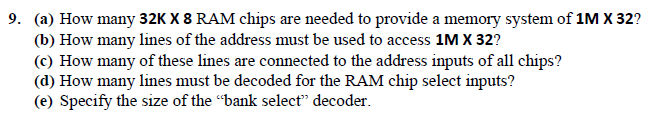 (a) How many 32K X 8 RAM chips are needed to provide a memory system of 1M X 32? (b) How many lines of the address must be used to access 1M X 32? (c) How many of these lines are connected to the address inputs of all chips? (d) How many lines must be decoded for the RAM chip select inputs? (e) Specify the size of the bank select decoder 9.