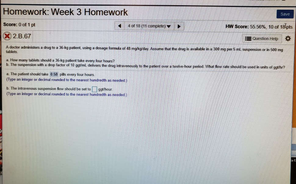 Homework: Week 3 Homework Save Score: 0 of 1 pt 4 of 18 (11 complete) ▼ HW Score: 55 56%, 10 of 181pts 2.B.67 Question Help * A doctor administers a drug to a 36-kg patient, using a dosage formula of 48 mg/kg/day Assume that the drug is available in a 300 mg per 5 mL suspension or in 500 mg tablets a. How many tablets should a 36-kg patient take every four hours? b. The suspension with a drop factor of 10 ggt/mL delívers the drug intravenously to the patient over a twelve-hour period. What flow rate should be used in units of ggthr? a. The patient should take 0.58 pills every four hours. Type an integer or decimal rounded to the nearest hundredth as needed) b. The intravenous suspension flow should be set to ggt/hour (Type an integer or decimal rounded to the nearest hundredth as needed) ef
