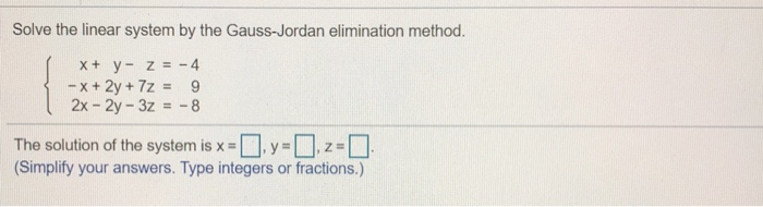 Solve the linear system by the Gauss-Jordan elimination method. 2x - 2y-3z8 The solution of the system is x- (Simplify your answers. Type integers or fractions.)