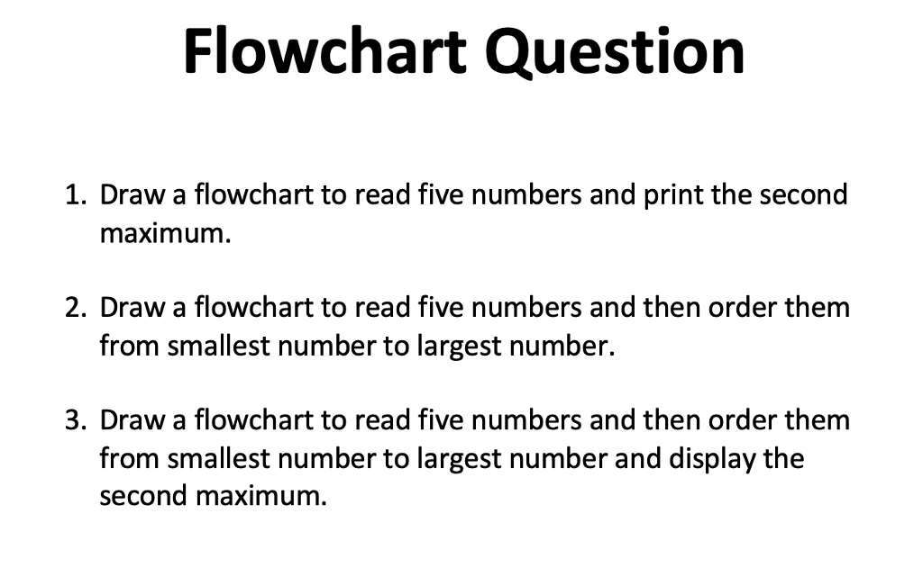Flowchart Question 1. Draw a flowchart to read five numbers and print the second maximum 2. Draw a flowchart to read five numbers and then order them from smallest number to largest number. 3. Draw a flowchart to read five numbers and then order thenm from smallest number to largest number and display the second maximum.