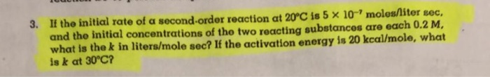 3. If the initial rate of a second-order reaction at 20C is 5 x 10-7 molesliter sec, and the initial concentrations of tho two reacting substances are each 0.2 M, what is the k in liters/mole sec? If the activation energy is 20 kcal/mole, what is k at 30°C?