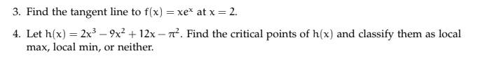 3. Find the tangent line to f(x-xe, at x = 2. 4. Let h(x) = 2x3-9x2 + 12x-T. Find the critical points of h(x) and classify them as local max, local min, or neither.