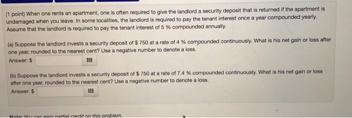 (1 point) When one rents an apartment, one is often required to give the landlord a security deposit that is returned if the apartment is undamaged when you leave. In some localities, the landlord is required to pay the tenant interest once a year compounded yearly Assume that the landlord is required to pay the tenant interest of 5 % compounded annually (a) Suppose the landlord invests a security deposit of $ 750 at a rate of 4 % compounded continuously, what is his net gain or loss after one year, rounded to the nearest cent? Use a negative number to denote a loss. Answer: $ (b) Suppose the landlord invests a security deposit of $ 750 at a rate of 7.4 % compounded continuously, what is his net gain or loss after one year, rounded to the nearest cent? Use a negative number to denote a loss Answer $ IE