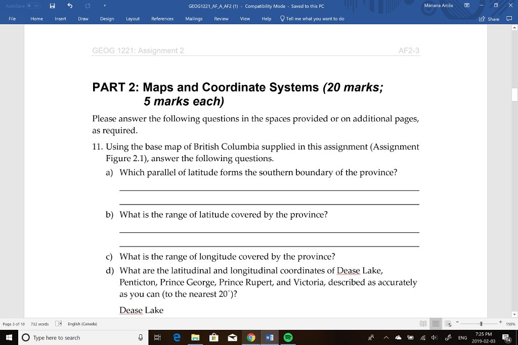Mariana Arcila -Ơ X GEOG1221 AF A AF2 (1) Compatibility Mode Saved to this PC File Home Insert DrawDesignLayout References Mailings Review View Help Tell me what you want to do Share GEOG 1221: Assignment AF2-3 PART 2: Maps and Coordinate Systems (20 marks; 5 marks each) Please answer the following questions in the spaces provided or on additional pages, as required 11. Using the base map of British Columbia supplied in this assignment (Assignment Figure 2.1), answer the following questions a) Which parallel of latitude forms the southern boundary of the province? b) What is the range of latitude covered by the province? c) What is the range of longitude covered by the province? d) What are the latitudinal and longitudinal coordinates of Dease Lake Penticton, Prince George, Prince Rupert, and Victoria, described as accurately as you can (to the nearest 20)? Dease Lake Page 3 of 10 732 words Engsh (Canada) 150% 0 Type here to search 725 PM 2019-02-03 14