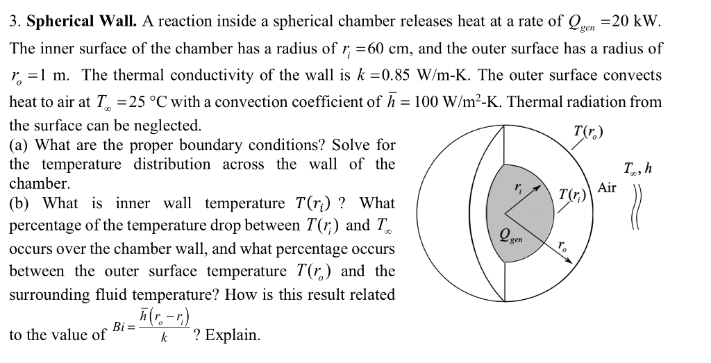 3. Spherical wall. A reaction inside a spherical chamber releases heat at a rate of Qgen 20 kW The inner surface of the chamber has a radius of r;-60 cm, and the outer surface has a radius of r l m. The thermal conductivity of the wall is k -0.85 W/m-K. The outer surface convects heat to air at Tr-25 °C with a convection coefficient of ћ-100 W/m2-K. Thermal radiation from the surface can be neglected (a) What are the proper boundary conditions? Solve for the temperature distribution across the wall of the chamber. (b) What is inner wall temperature T(r)? What percentage of the temperature drop between T(r) and T occurs over the chamber wall, and what percentage occurs between the outer surface temperature T(r) and the surrounding fluid temperature? How is this result related ir gen G- to the value of k ? Explain