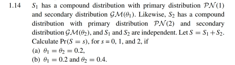 1.14 Si has a compound distribution with primary distribution PN(1) and secondary distribution GM(01). Likewise, S2 has a compound distribution with primary distribution PN(2) and secondary distribution GJM(02), and Si and S2 are independent. Let S- Si +S2. Calculate Pr(Ss), for s 0,1, and 2, if (b) θι-0.2 and θ2-0.4.