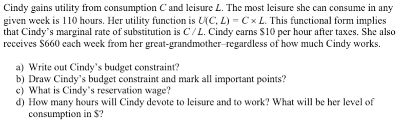 Cindy gains utility from consumption C and leisure L. The most leisure she can consume in any given week is 110 hours. Her utility function is U(C, L) Cx L. This functional form implies that Cindys marginal rate of substitution is C/ L. Cindy carns S10 per hour after taxes. She also receives $660 each week from her great-grandmother-regardless of how much Cindy works. a) Write out Cindys budget constraint? b) Draw Cindys budget constraint and mark all important points? c) What is Cindys reservation wage? d) How many hours will Cindy devote to leisure and to work? What will be her level of consumption in $?