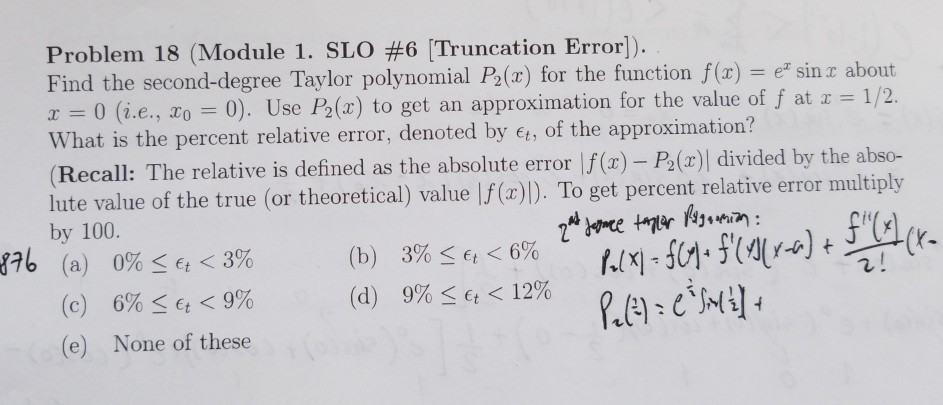 Problem 18 (Module 1. SLO #6 Truncation Error) Find the second-degree Taylor polynomial Pa(z) for the function f(x) e sin z about x 0 (i.e., ao = 0). Use P2(x) to get an approximation for the value of f at x = 1 /2 hat is the percent relative error, denoted by t, of the approximation? Recall: The relative is defined as the absolute e lute value of the true (or theoretical) value |f(a)). To get percent relative error multipl by 100. (a) 0% rror f() P2()| divided by the abso- 876 < 6% et <3% 6% < et < 9% None of these (b) (d) 3%- 9%- < 12% (c) (e)