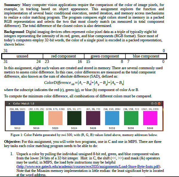 Summary: Many computer vision applications require the comparison of the color of image pixels, for example, in tracking based on object appearance. This assignment explores the function and implementation of several basic conditional execution, nested iteration, and memory access mechanisms to realize a color matching program. RGB representation and selects the two that most closely match (as measured in total component difference). The total difference of the closest colors is also determined. The program compares eight colors stored in memory in a packed Background: Digital imaging devices often represent color pixel data as a triple of typically eight bit integers representing the intensity of its red, green, and blue components (RGB foa). Since most of todays computers employ 32-bit words, the color of a single pixel is encoded in a packed representation, shown below. 31 unused red component n component blue component 31 24 23 16 15 In this assignment, eight such values are created and stored in memory. There are several commonly used metrics to assess color difference. In this case, color differences are measured as the total component difference, also known as the sum of absolute difference (SAD), defined as: ColorDifferencA-A,-B A,-B where the subscript indicates the red (r), green (g), or blue (b) component of color A or B. To compute the minimum color difference, all combinations of different colors must be compared. . Color Match 1.0 (58.86, 167) く22, 170. 25) (239, 171, 138) (25, 51, 27) 187, 39, 73) [S8, 150. 206) [38, 159, 72) 《247, 24, 233) 5012 5016 5020 5024 5028 5032 5036 5040 Figure 1: Color Palette generated by swi 500, with (R, G, B) values listed above, memory addresses below. Objective: For this assignment, you will write two programs, one in C and one in MIPS. There are three key tasks each color matching program needs to be able to do: 1. Unpack a color by pulling the individual unsigned 8-bit red, green, and blue component values from the lower 24 bits of a 32-bit integer. Hint: in C, the shift (<<, >>) and mask (&) operators may be useful; in MIPS, the load byte instructions may be helpful //www.ece.gatech.edu/academic/courses/ece2035/assi oad-Store- Note that the Misasim memory at the word address is little endian: the least significant byte is located