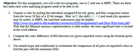 Objective: For this assignment, you will write two programs, one in C and one in MIPS. There are three key tasks each color matching program needs to be able to do: 1. Unpack a color by pulling the individual unsigned 8-bit red, green, and blue component values from the lower 24 bits of a 32-bit integer. Hint: in C, the shift (<<, >>) and mask (&) operators may be useful; in MIPS, the load byte instructions may be helpful (http://www.ece.gatech edu/academic/courses/ece2035/assignments/Load-Store-Byte-Insts.pdf Note that the Misasim memory implementation is little endian: the least significant byte is located at the word address. 2. Compute the color difference (SAD) between two given unpacked colors using the formula given above. 3. Use nested loops and conditionals to orchestrate the comparison of all pairs of unpacked colors to find the pair with the minimum SAD.