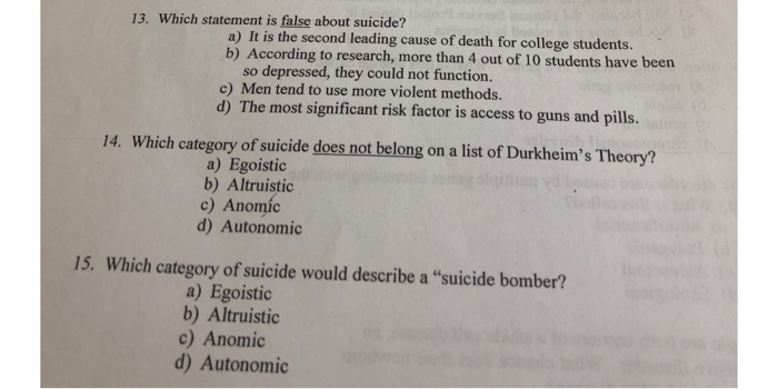 13. Which statement is false about suicide? a) It is the second leading cause of death for college students. b) According to research, more than 4 out of 10 students have beern so depressed, they could not function. c) Men tend to use more violent methods. d) The most significant risk factor is access to guns and pills. 14. Which category of suicide does not belong on a list of Durkheims Theory? a) Egoistic b) Altruistic c) Anomíc d) Autonomic 15. Which category of suicide would describe a suicide bomber? a) Egoistic b) Altruistic c) Anomic d) Autonomic