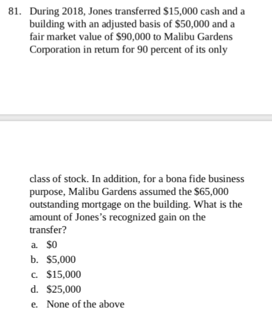 81. During 2018, Jones transferred $15,000 cash and a building with an adjusted basis of $50,000 and a fair market value of $