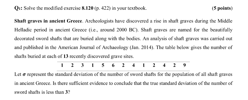 Qi: Solve the modified exercise 8.120 (p. 422) in your textbook. (5 points) Shaft graves in ancient Greece. Archeologists have discovered a rise in shaft graves during the Middle Helladic period in ancient Greece (i.e., around 2000 BC). Shaft graves are named for the beautifully decorated sword shafts that are buried along with the bodies. An analysis of shaft graves was carried out and published in the American Journal of Archaeology (Jan. 2014). The table below gives the number of shafts buried at each of 13 recently discovered grave sites. 1 231 5 6241 24 2 9 Let σ represent the standard deviation of the number of sword shafts for the population of all shaft graves in ancient Greece. Is there sufficient evidence to conclude that the true standard deviation of the number of sword shafts is less than 3?