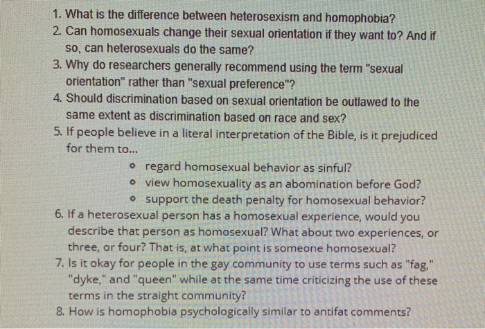 1. What is the difference between heterosexism and homophobia? 2. Can homosexuals change their sexual orientation if they wan