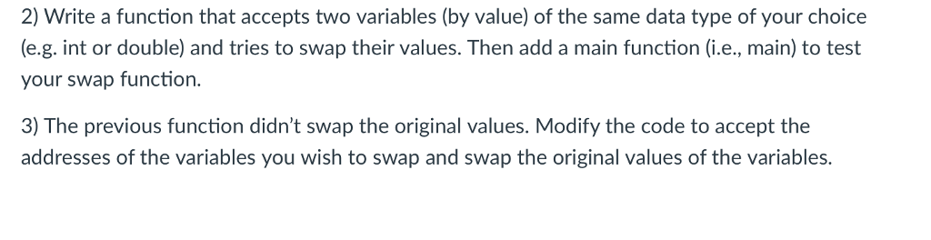 2) Write a function that accepts two variables (by value) of the same data type of your choice (e.g. int or double) and tries to swap their values. Then add a main function (i.e., main) to test your swap function. 3) The previous function didnt swap the original values. Modify the code to accept the addresses of the variables you wish to swap and swap the original values of the variables.