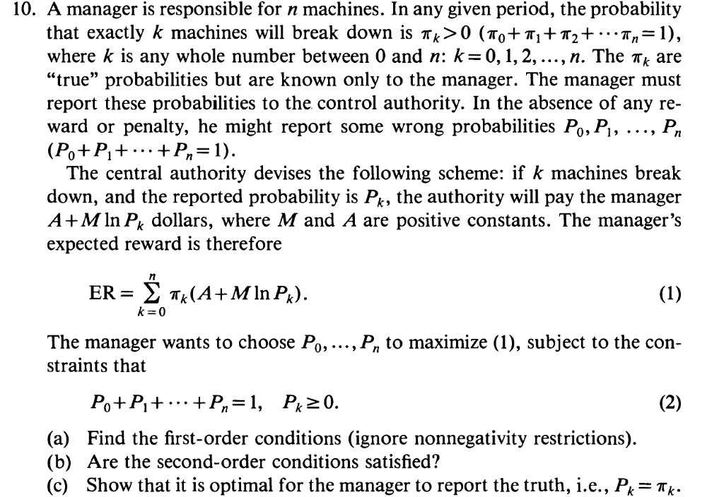 10. A manager is responsible for n machines. In any given period, the probability that exactly k machines will break down is Tk> 0 (πΟΤ π1+π2+ π,-1), where k is any whole number between 0 and n: k=0, 1, 2, , n. The Tk are true probabilities but are known only to the manager. The manager must report these probabilities to the control authority. In the absence of any re ward or penalty, he might report some wrong probabilities Po, Pi, ..., P (Po+P+P-1) The central authority devises the following scheme: if k machines break down, and the reported probability is P, the authority will pay the manager A +M In Pk dollars, where M and A are positive constants. The managers expected reward is therefore The manager wants to choose Po,..., P, to maximize (1), subject to the con- straints that (a) Find the first-order conditions (ignore nonnegativity restrictions) (b) Are the second-order conditions satisfied? (c) Show that it is optimal for the manager to report the truth, i.e., Pi- TK-