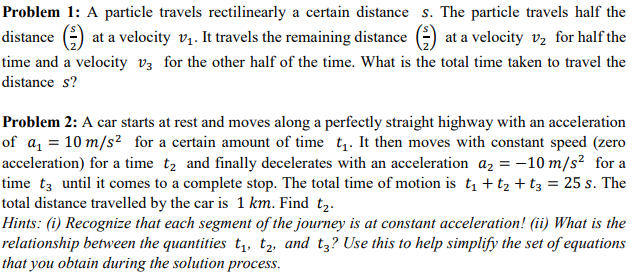 Problem 1: A particle travels rectilinearly a certain distance s. The particle travels half the distance () at a velocity vi It travels the remaining distance (ata velocity v for half the time and a velocity v3 for the other half of the time. What is the total time taken to travel the distance s? Problem 2: A car starts at rest and moves along a perfectly straight highway with an acceleration of a1 10 m/s2 for a certain amount of time t. It then moves with constant speed (zero acceleration) for a time t2 and finally decelerates with an acceleration a2--10 m/s2 for a time t3 until it comes to a complete stop. The total time of motion is t1 t2 t3 25 s. The total distance travelled by the car is 1 km. Find t2. Hints: (i) Recognize that each segment of the journey is at constant acceleration! (ii) What is the relationship between the quantities t,, t2, and t3? Use this to help simplify the set of equations that you obtain during the solution process.