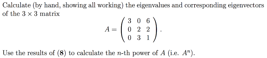 Calculate (by hand, showing all working) the eigenvalues and corresponding eigenvectors of the 3 x 3 matrix 3 0 6 A- 0 2 2 Use the results of (8) to calculate the n-th power of A (i.e. A)