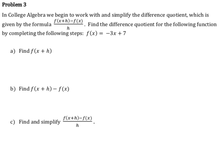 Problem 3 In College Algebra we begin to work with and simplify the difference quotient, which is given by the formula . Find