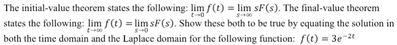 The initial-value theorem states the following: lim f(t) - lim sF(S). The final-value theorem states the following: lim fC)limF(). Show these both to be true by equating the solution in both the time domain and the Laplace domain 3e 2t t-0 for the folowing function: f)