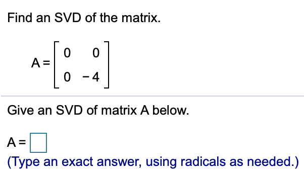 Find an SVD of the matrix. 0 -4 Give an SVD of matrix A below A= (Type an exact answer, using radicals as needed.)