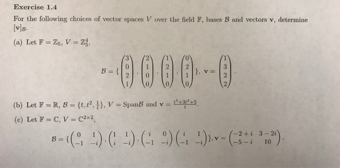 Exercise 1.4 For the following choices of vector spaces V over the field IF, bases 3 and vectors v, determine 9000D (b) Let F = R, B = {1.121), V = SpanB and v = d+t45 (c) Let F = C, V = C2x2 -2+i 3-2i