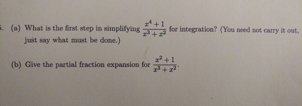 4 +1 (a) What is the first step in simplifying for integration? (You need not carry it out., just say what must be done.) 2 + 1 32 (b) Give the partial fraction expansion for