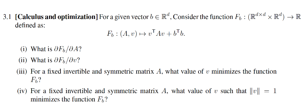 .1 [Calculus and optimization] For a given vector be Rd, Consider the function Fo (Rdxd x IRd-R defined as: Gi) What is Fo/aA? (İİ) What is 0F。/0? (iii) For a fixed invertible and symmetric matrix A, what value of v minimizes the function Fb? iv) For a fixed invertible and symmetric matrix A, what value of v such that |l1 minimizes the function Fb?