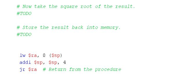 # Now take the square root of the result. #TODO # store the result back into memory. #TODO lw Şra, 0 (sp) addi $sp, $sp, 4 jr $ra # Return from the procedure