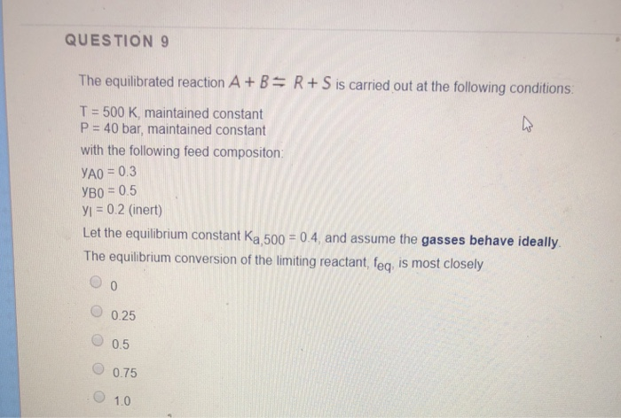 QUESTION 9 The equilibrated reaction A +BR+S is carried out at the following conditions: T 500 K, maintained constant P 40 bar, maintained constant with the following feed compositon YA0 0.3 yB0 0.5 y,-0.2 (inert) Let the equilibrium constant Ka,500 04, and assume the gasses behave ideally The equilbrium conversion of the limiting reactant, feq, is most closely 0.25 O 0.5 О 0.75 O 1.0